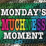 MONDAY'S MUCHNESS MOMENT!!!